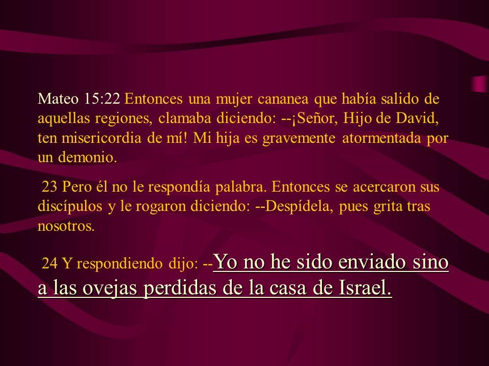 Mateo 15:22 Entonces una mujer cananea que había salido de aquellas regiones, clamaba diciendo: --¡Señor, Hijo de David, ten misericordia de mí! Mi hi