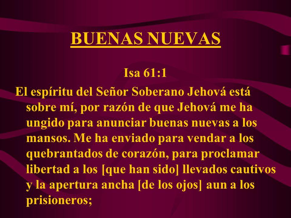 BUENAS NUEVAS Isa 61:1 El espíritu del Señor Soberano Jehová está sobre mí, por razón de que Jehová me ha ungido para anunciar buenas nuevas a los man