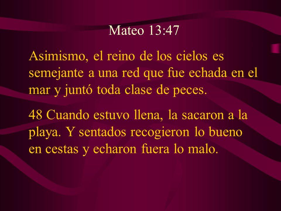 Mateo 13:47 Asimismo, el reino de los cielos es semejante a una red que fue echada en el mar y juntó toda clase de peces. 48 Cuando estuvo llena, la s