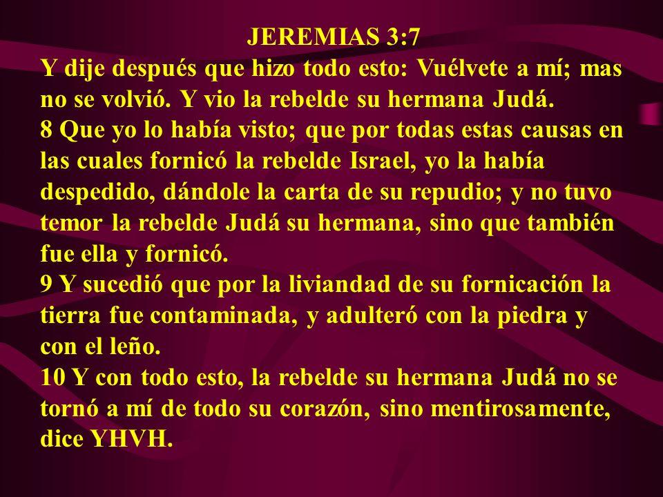 JEREMIAS 3:7 Y dije después que hizo todo esto: Vuélvete a mí; mas no se volvió. Y vio la rebelde su hermana Judá. 8 Que yo lo había visto; que por to