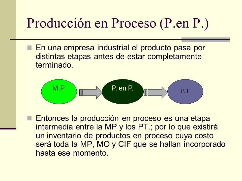 Producción en Proceso (P.en P.) En una empresa industrial el producto pasa por distintas etapas antes de estar completamente terminado. Entonces la pr