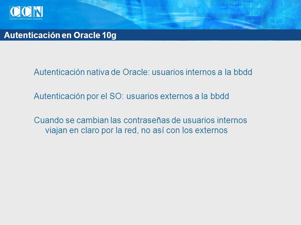 Autenticación en Oracle 10g Autenticación nativa de Oracle: usuarios internos a la bbdd Autenticación por el SO: usuarios externos a la bbdd Cuando se cambian las contraseñas de usuarios internos viajan en claro por la red, no así con los externos