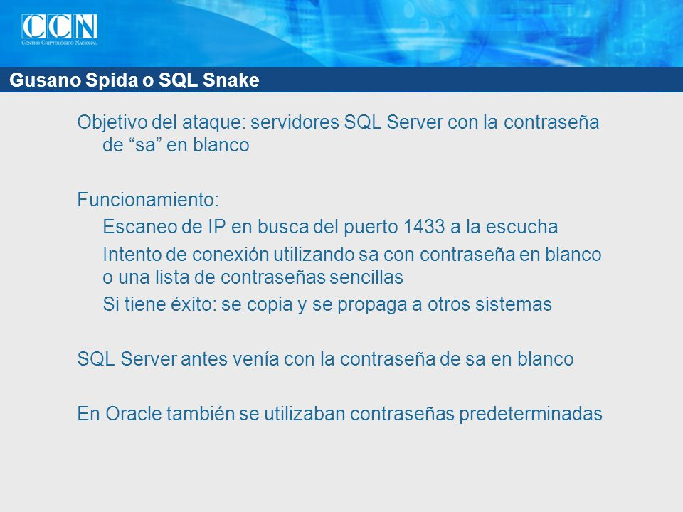 Gusano Spida o SQL Snake Objetivo del ataque: servidores SQL Server con la contraseña de sa en blanco Funcionamiento: Escaneo de IP en busca del puerto 1433 a la escucha Intento de conexión utilizando sa con contraseña en blanco o una lista de contraseñas sencillas Si tiene éxito: se copia y se propaga a otros sistemas SQL Server antes venía con la contraseña de sa en blanco En Oracle también se utilizaban contraseñas predeterminadas