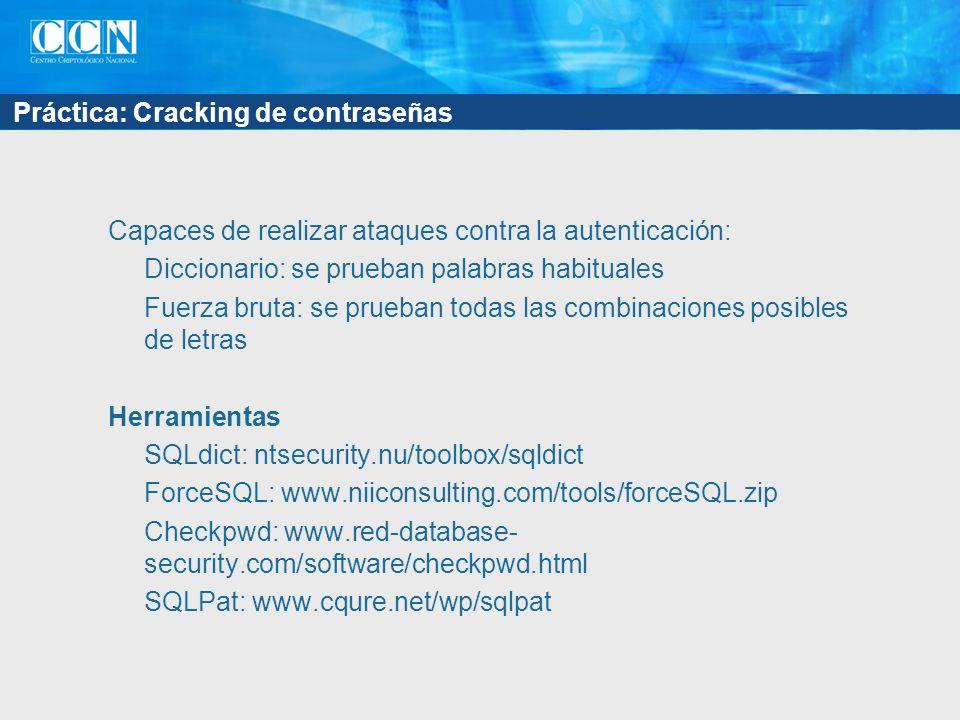 Práctica: Cracking de contraseñas Capaces de realizar ataques contra la autenticación: Diccionario: se prueban palabras habituales Fuerza bruta: se prueban todas las combinaciones posibles de letras Herramientas SQLdict: ntsecurity.nu/toolbox/sqldict ForceSQL: www.niiconsulting.com/tools/forceSQL.zip Checkpwd: www.red-database- security.com/software/checkpwd.html SQLPat: www.cqure.net/wp/sqlpat