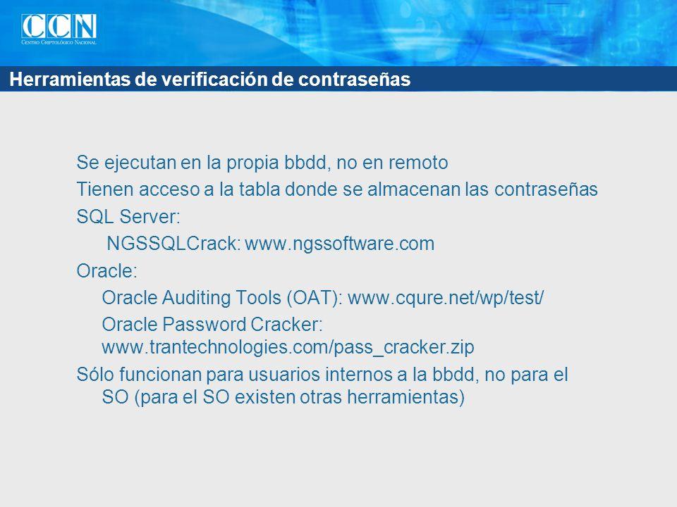 Herramientas de verificación de contraseñas Se ejecutan en la propia bbdd, no en remoto Tienen acceso a la tabla donde se almacenan las contraseñas SQL Server: NGSSQLCrack: www.ngssoftware.com Oracle: Oracle Auditing Tools (OAT): www.cqure.net/wp/test/ Oracle Password Cracker: www.trantechnologies.com/pass_cracker.zip Sólo funcionan para usuarios internos a la bbdd, no para el SO (para el SO existen otras herramientas)