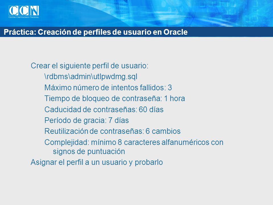 Práctica: Creación de perfiles de usuario en Oracle Crear el siguiente perfil de usuario: \rdbms\admin\utlpwdmg.sql Máximo número de intentos fallidos: 3 Tiempo de bloqueo de contraseña: 1 hora Caducidad de contraseñas: 60 días Período de gracia: 7 días Reutilización de contraseñas: 6 cambios Complejidad: mínimo 8 caracteres alfanuméricos con signos de puntuación Asignar el perfil a un usuario y probarlo
