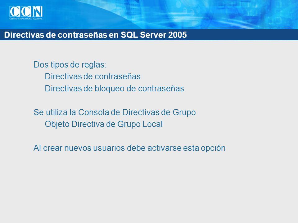 Directivas de contraseñas en SQL Server 2005 Dos tipos de reglas: Directivas de contraseñas Directivas de bloqueo de contraseñas Se utiliza la Consola de Directivas de Grupo Objeto Directiva de Grupo Local Al crear nuevos usuarios debe activarse esta opción
