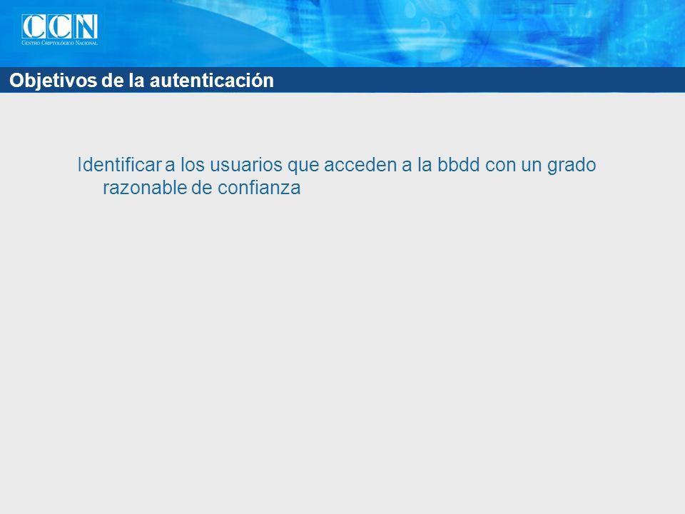 Objetivos de la autenticación Identificar a los usuarios que acceden a la bbdd con un grado razonable de confianza