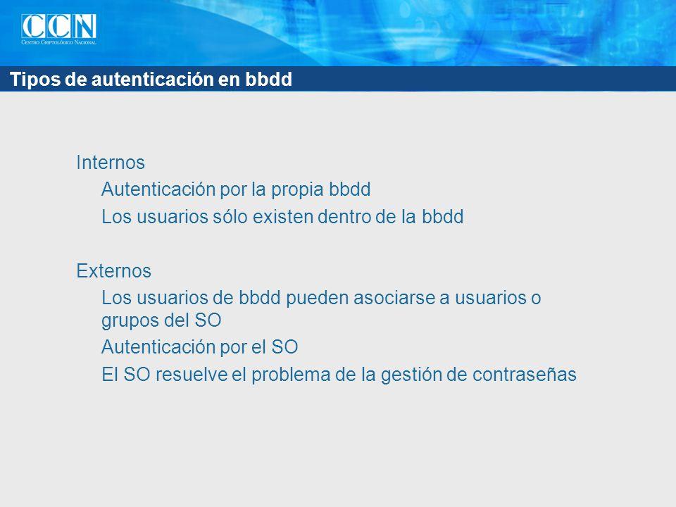 Tipos de autenticación en bbdd Internos Autenticación por la propia bbdd Los usuarios sólo existen dentro de la bbdd Externos Los usuarios de bbdd pueden asociarse a usuarios o grupos del SO Autenticación por el SO El SO resuelve el problema de la gestión de contraseñas