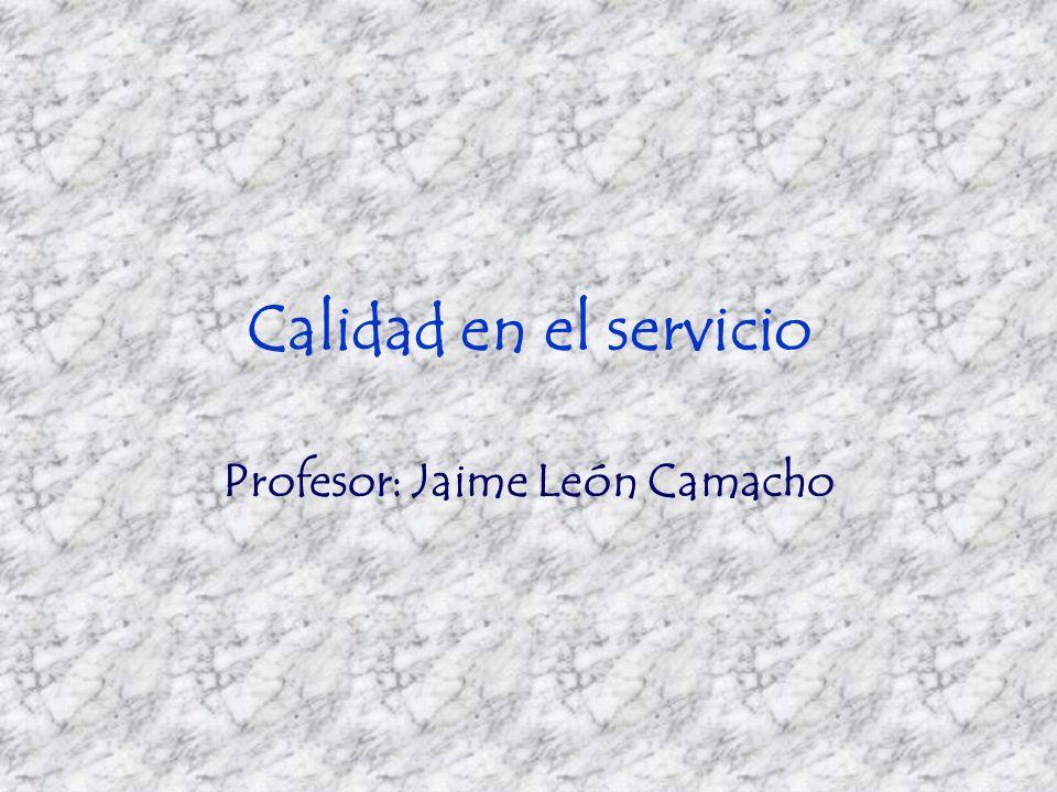 Calidad en el servicio Profesor: Jaime León Camacho