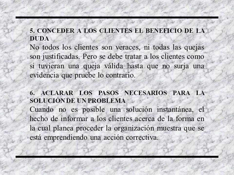 5. CONCEDER A LOS CLIENTES EL BENEFICIO DE LA DUDA No todos los clientes son veraces, ni todas las quejas son justificadas. Pero se debe tratar a los