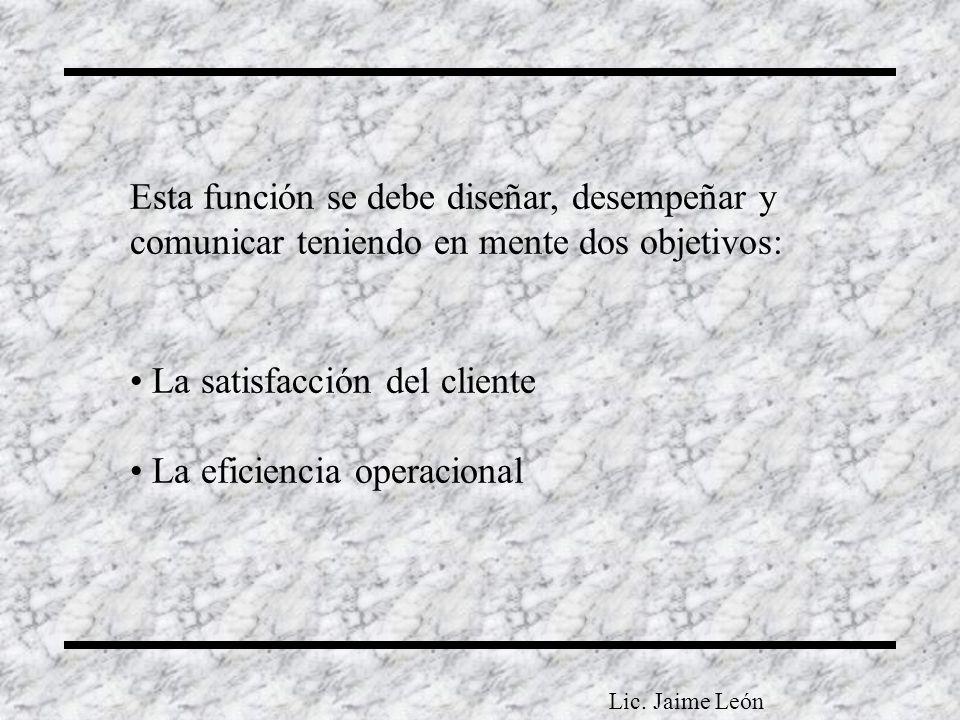 Esta función se debe diseñar, desempeñar y comunicar teniendo en mente dos objetivos: La satisfacción del cliente La eficiencia operacional Lic. Jaime