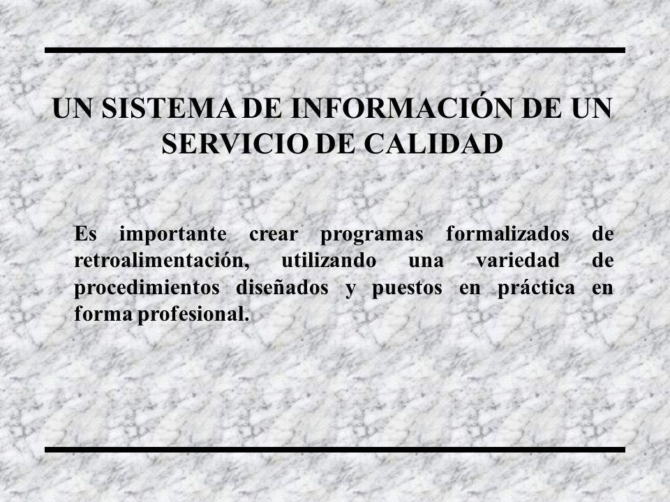 UN SISTEMA DE INFORMACIÓN DE UN SERVICIO DE CALIDAD Es importante crear programas formalizados de retroalimentación, utilizando una variedad de proced