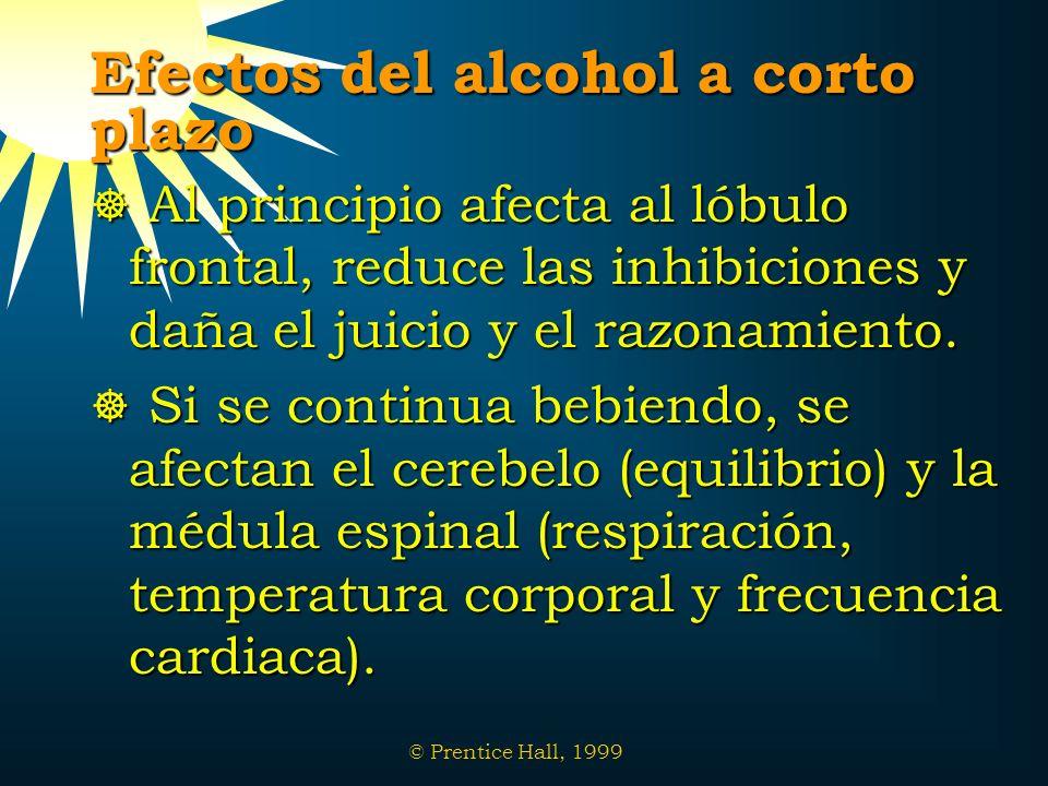 © Prentice Hall, 1999 Efectos del alcohol a corto plazo Al principio afecta al lóbulo frontal, reduce las inhibiciones y daña el juicio y el razonamie