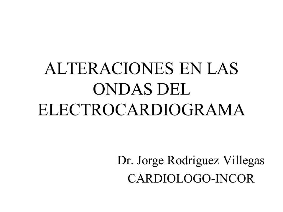 ALTERACIONES EN LAS ONDAS DEL ELECTROCARDIOGRAMA Dr. Jorge Rodriguez Villegas CARDIOLOGO-INCOR
