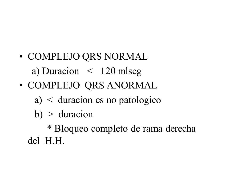 COMPLEJO QRS NORMAL a) Duracion < 120 mlseg COMPLEJO QRS ANORMAL a) < duracion es no patologico b) > duracion * Bloqueo completo de rama derecha del H