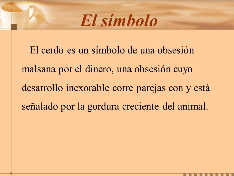 El símbolo El cerdo es un símbolo de una obsesión malsana por el dinero, una obsesión cuyo desarrollo inexorable corre parejas con y está señalado por