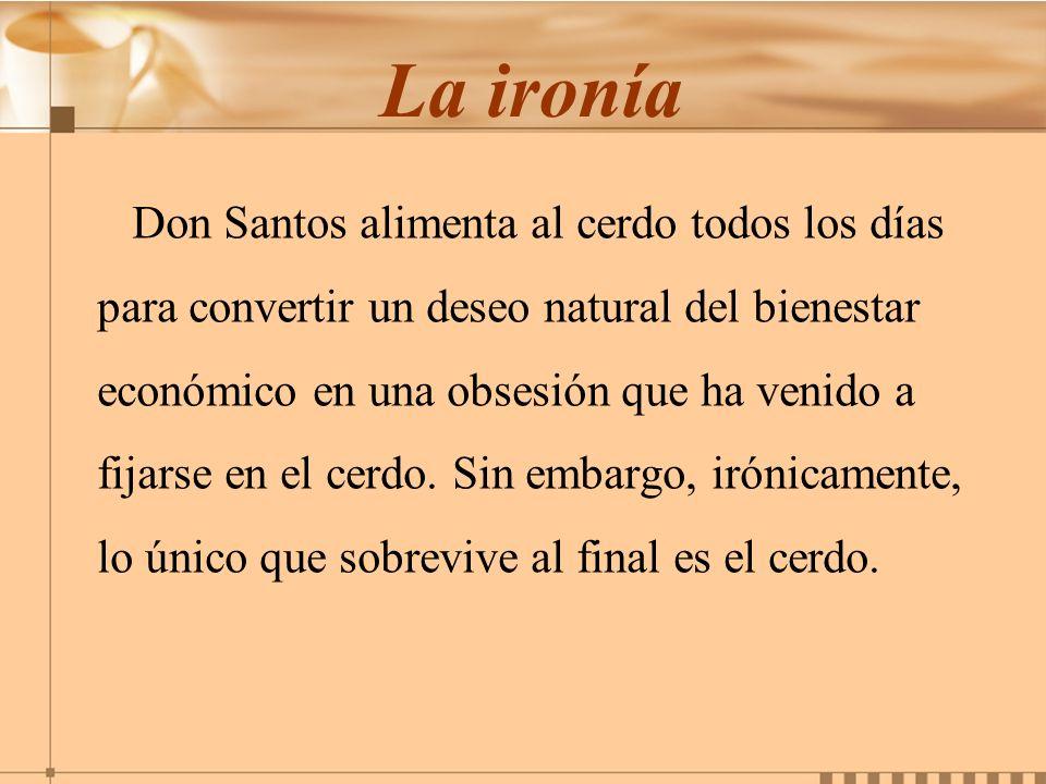 La ironía Don Santos alimenta al cerdo todos los días para convertir un deseo natural del bienestar económico en una obsesión que ha venido a fijarse