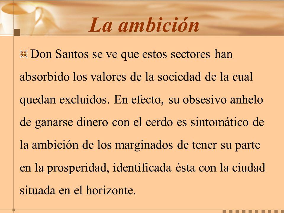 La ambición Don Santos se ve que estos sectores han absorbido los valores de la sociedad de la cual quedan excluidos. En efecto, su obsesivo anhelo de
