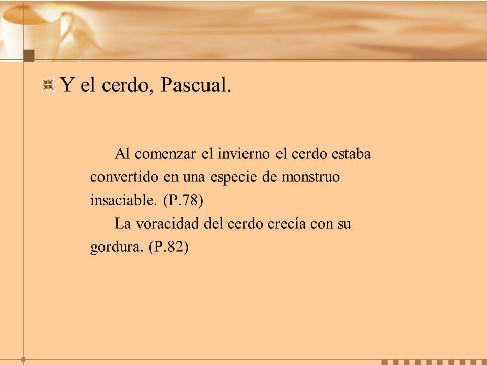Y el cerdo, Pascual. Al comenzar el invierno el cerdo estaba convertido en una especie de monstruo insaciable. (P.78) La voracidad del cerdo crecía co