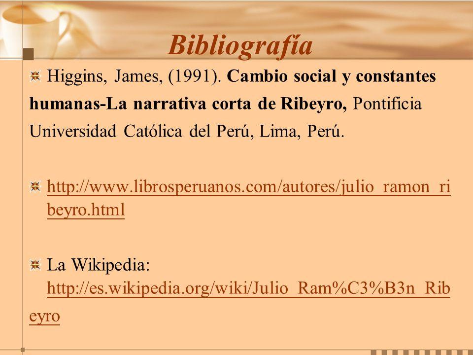 Bibliografía Higgins, James, (1991). Cambio social y constantes humanas-La narrativa corta de Ribeyro, Pontificia Universidad Católica del Perú, Lima,