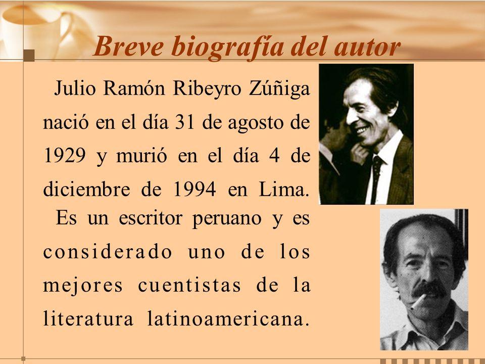 Breve biografía del autor Julio Ramón Ribeyro Zúñiga nació en el día 31 de agosto de 1929 y murió en el día 4 de diciembre de 1994 en Lima. Es un escr