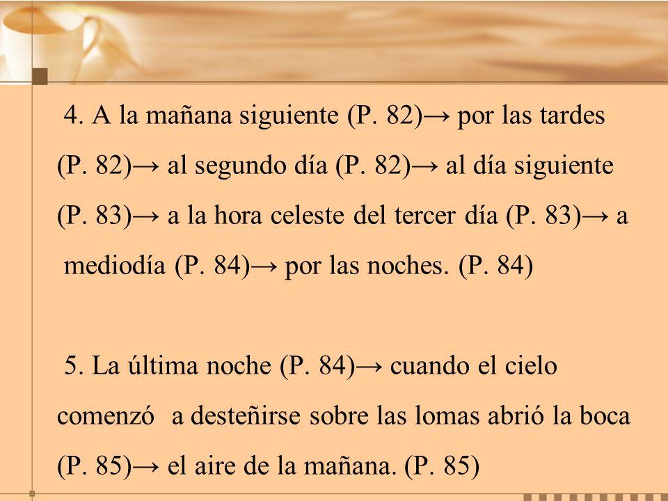 4. A la mañana siguiente (P. 82) por las tardes (P. 82) al segundo día (P. 82) al día siguiente (P. 83) a la hora celeste del tercer día (P. 83) a med