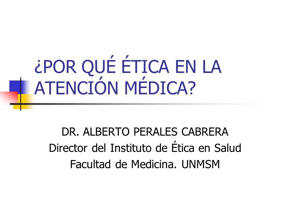 ¿POR QUÉ ÉTICA EN LA ATENCIÓN MÉDICA? DR. ALBERTO PERALES CABRERA Director del Instituto de Ética en Salud Facultad de Medicina. UNMSM