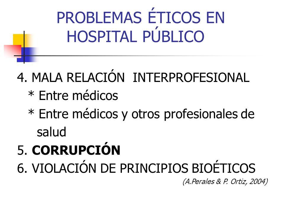 PROBLEMAS ÉTICOS EN HOSPITAL PÚBLICO 4. MALA RELACIÓN INTERPROFESIONAL * Entre médicos * Entre médicos y otros profesionales de salud 5. CORRUPCIÓN 6.