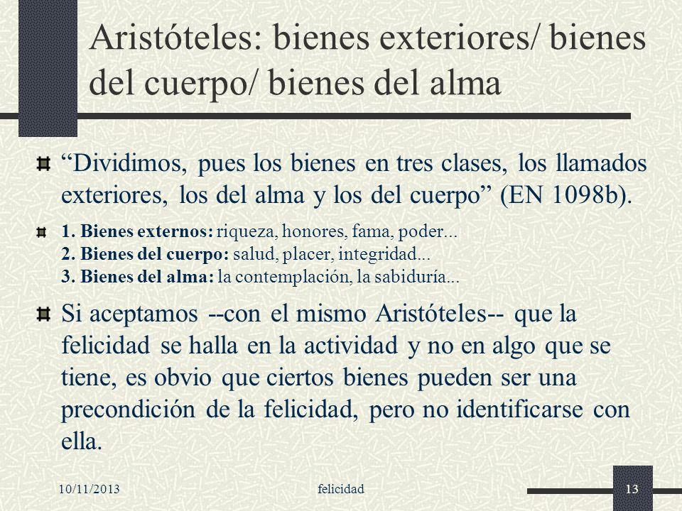 10/11/2013felicidad13 Aristóteles: bienes exteriores/ bienes del cuerpo/ bienes del alma Dividimos, pues los bienes en tres clases, los llamados exter