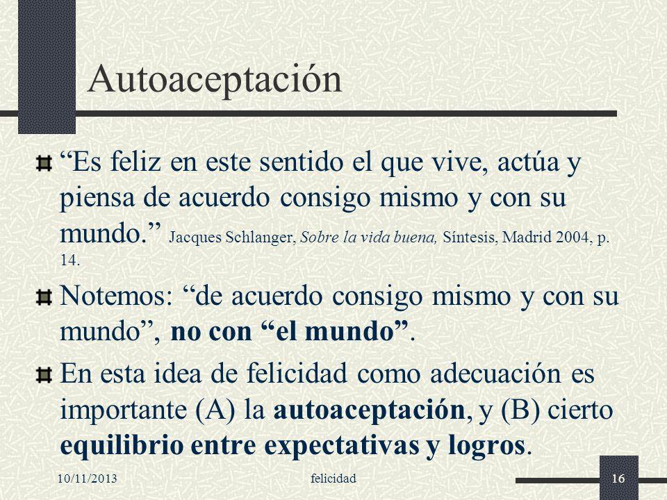 10/11/2013felicidad16 Autoaceptación Es feliz en este sentido el que vive, actúa y piensa de acuerdo consigo mismo y con su mundo. Jacques Schlanger,
