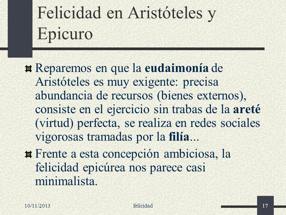 10/11/2013felicidad17 Felicidad en Aristóteles y Epicuro Reparemos en que la eudaimonía de Aristóteles es muy exigente: precisa abundancia de recursos