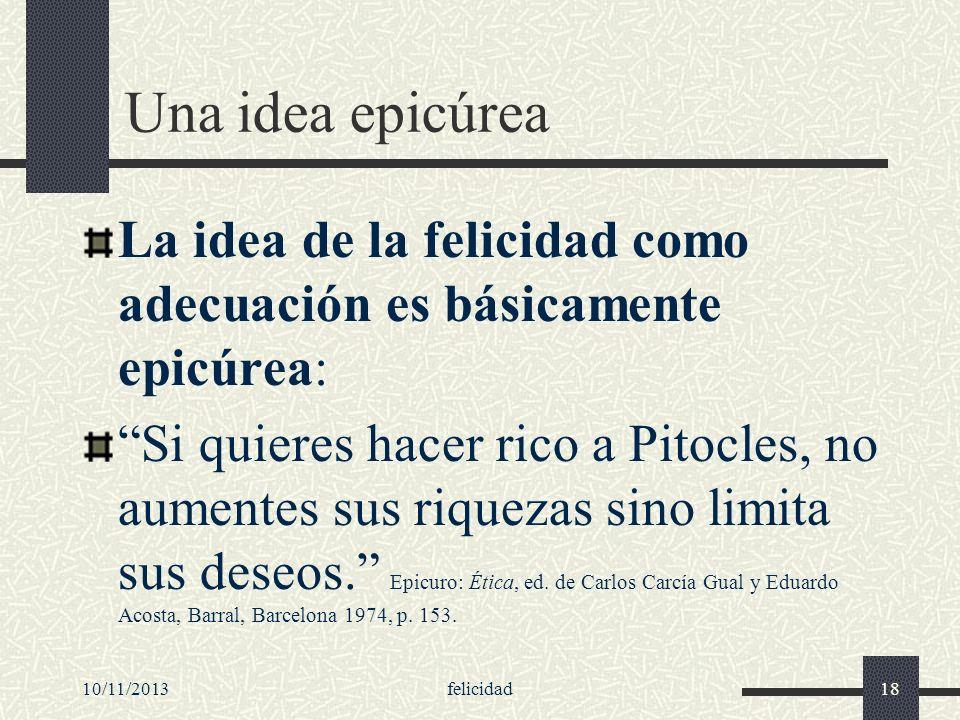 10/11/2013felicidad18 Una idea epicúrea La idea de la felicidad como adecuación es básicamente epicúrea: Si quieres hacer rico a Pitocles, no aumentes