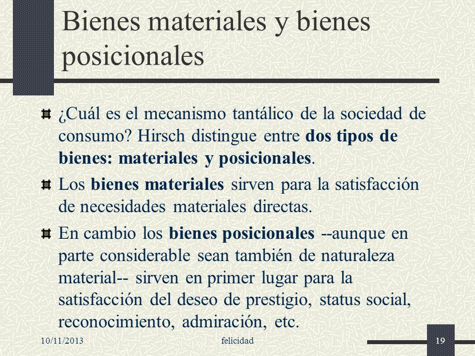10/11/2013felicidad19 Bienes materiales y bienes posicionales ¿Cuál es el mecanismo tantálico de la sociedad de consumo? Hirsch distingue entre dos ti