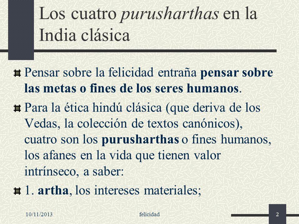 10/11/2013felicidad2 Los cuatro purusharthas en la India clásica Pensar sobre la felicidad entraña pensar sobre las metas o fines de los seres humanos