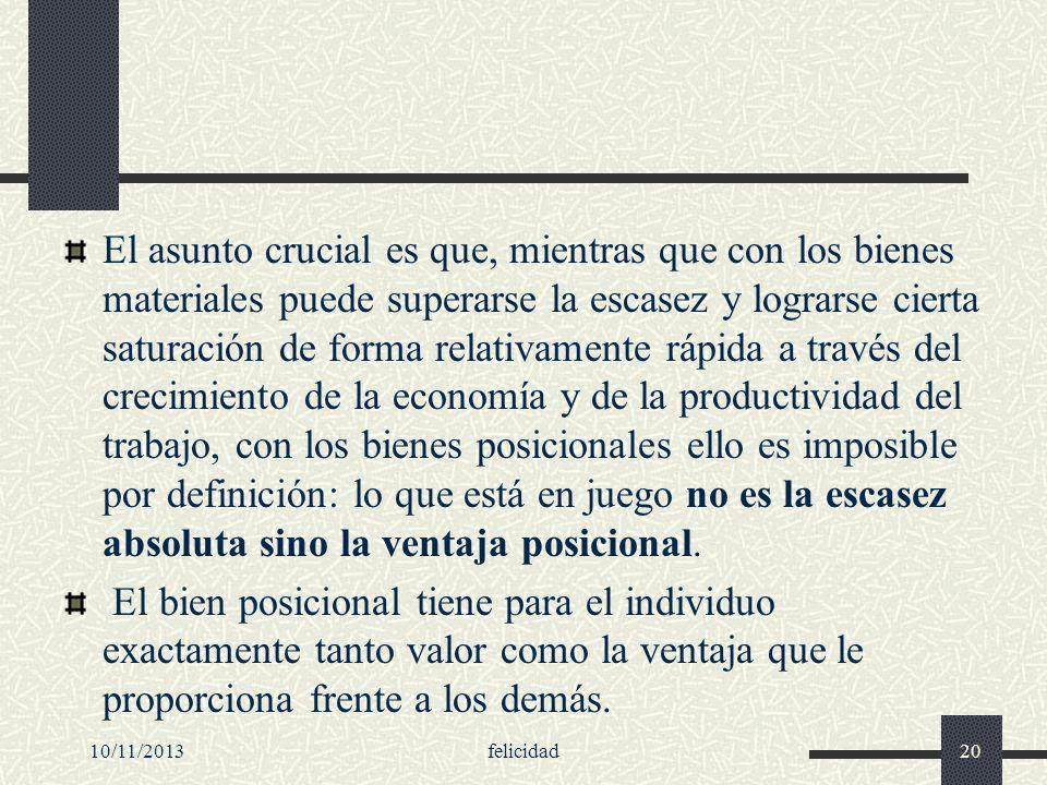 10/11/2013felicidad20 El asunto crucial es que, mientras que con los bienes materiales puede superarse la escasez y lograrse cierta saturación de form