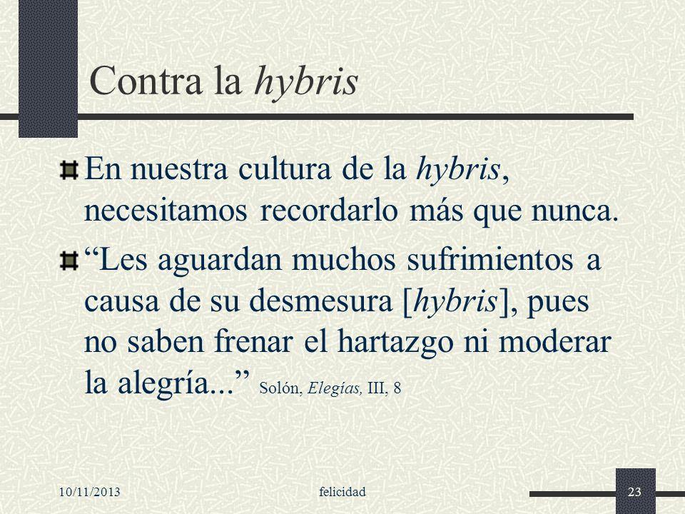 10/11/2013felicidad23 Contra la hybris En nuestra cultura de la hybris, necesitamos recordarlo más que nunca. Les aguardan muchos sufrimientos a causa