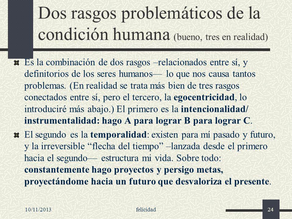 10/11/2013felicidad24 Dos rasgos problemáticos de la condición humana (bueno, tres en realidad) Es la combinación de dos rasgos –relacionados entre sí