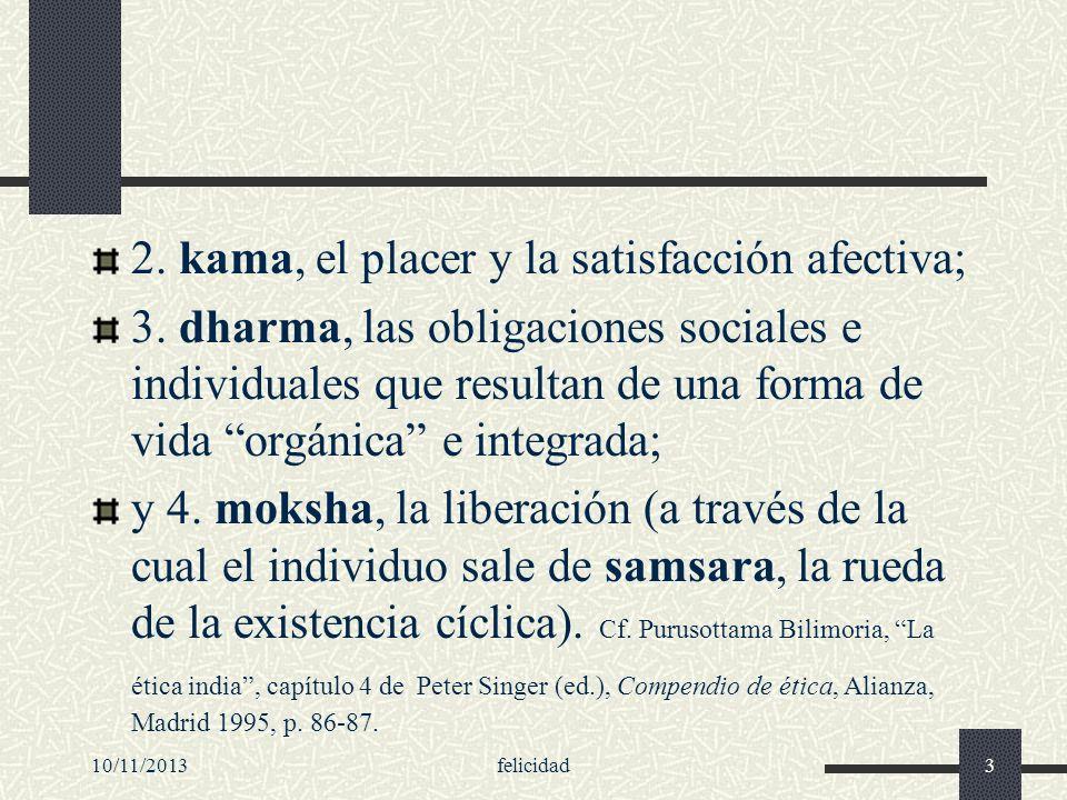 10/11/2013felicidad3 2. kama, el placer y la satisfacción afectiva; 3. dharma, las obligaciones sociales e individuales que resultan de una forma de v
