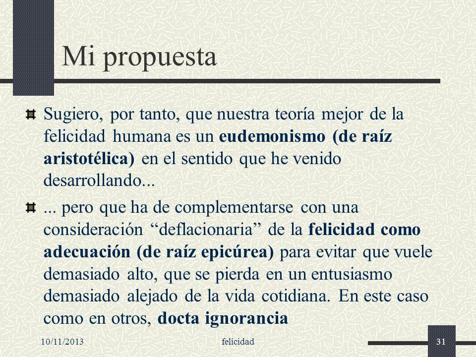 10/11/2013felicidad31 Mi propuesta Sugiero, por tanto, que nuestra teoría mejor de la felicidad humana es un eudemonismo (de raíz aristotélica) en el