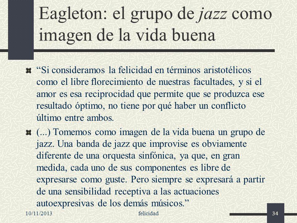 10/11/2013felicidad34 Eagleton: el grupo de jazz como imagen de la vida buena Si consideramos la felicidad en términos aristotélicos como el libre flo