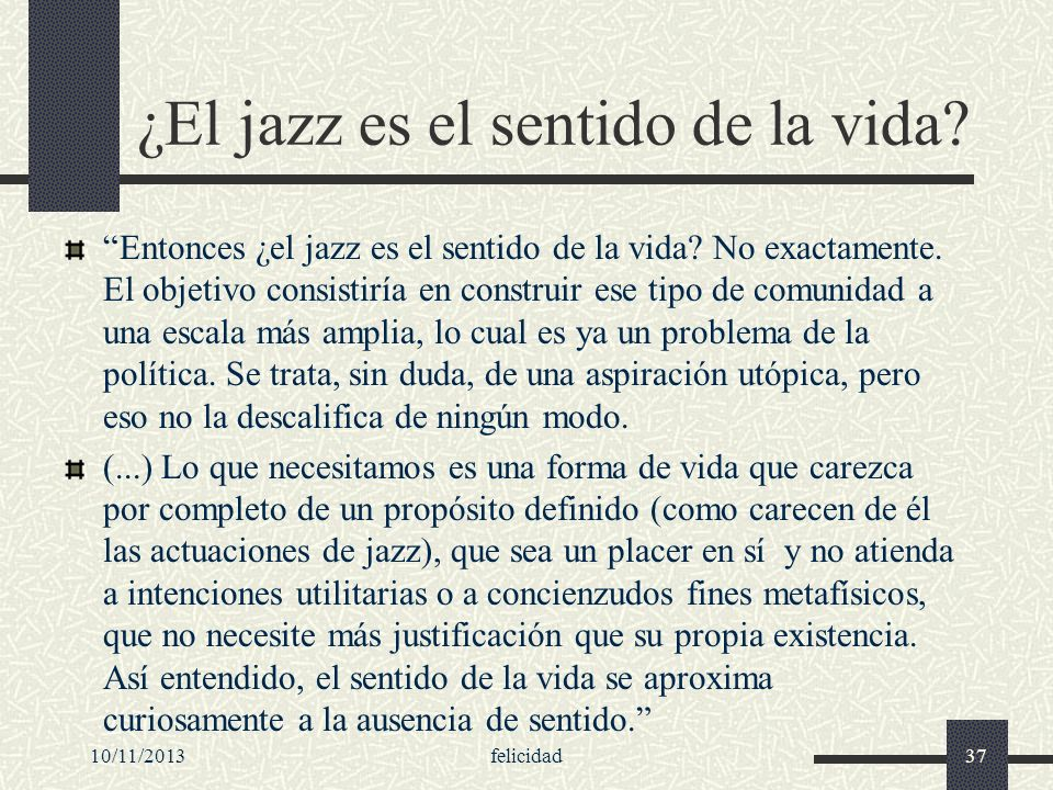 10/11/2013felicidad37 ¿El jazz es el sentido de la vida? Entonces ¿el jazz es el sentido de la vida? No exactamente. El objetivo consistiría en constr