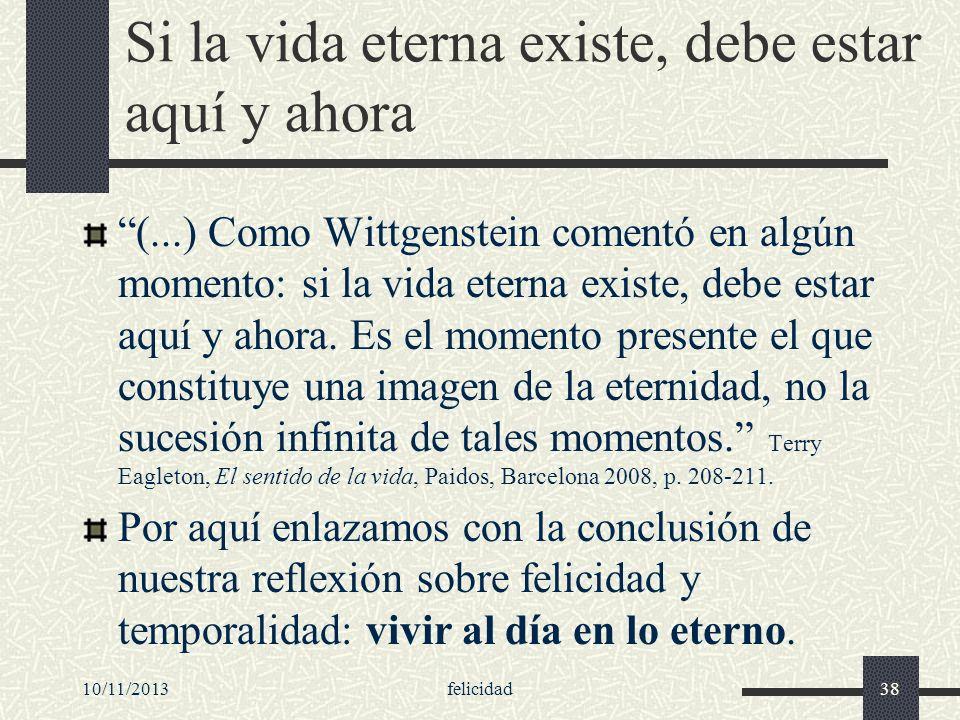 10/11/2013felicidad38 Si la vida eterna existe, debe estar aquí y ahora (...) Como Wittgenstein comentó en algún momento: si la vida eterna existe, de