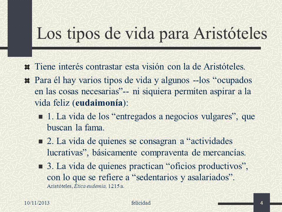 10/11/2013felicidad4 Los tipos de vida para Aristóteles Tiene interés contrastar esta visión con la de Aristóteles. Para él hay varios tipos de vida y