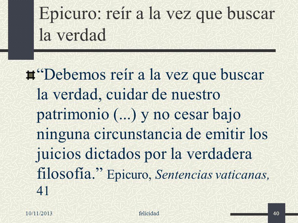 10/11/2013felicidad40 Epicuro: reír a la vez que buscar la verdad Debemos reír a la vez que buscar la verdad, cuidar de nuestro patrimonio (...) y no