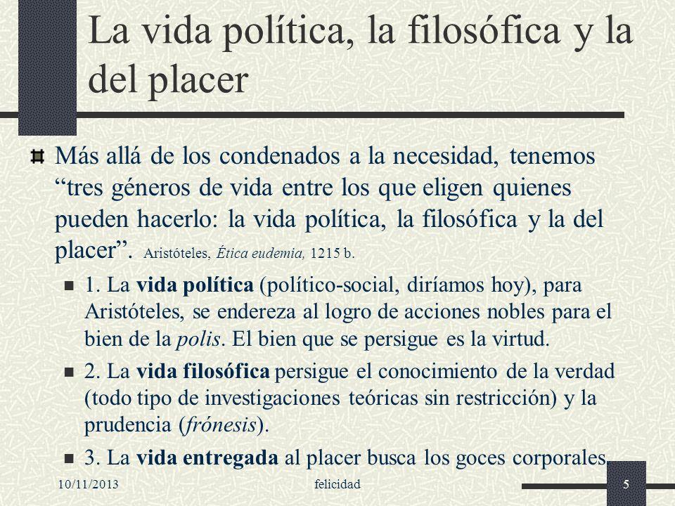 10/11/2013felicidad5 La vida política, la filosófica y la del placer Más allá de los condenados a la necesidad, tenemos tres géneros de vida entre los