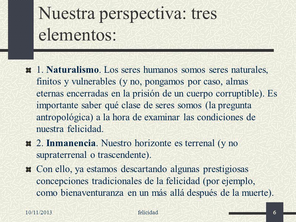 10/11/2013felicidad6 Nuestra perspectiva: tres elementos: 1. Naturalismo. Los seres humanos somos seres naturales, finitos y vulnerables (y no, pongam