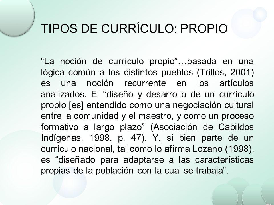 TIPOS DE CURRÍCULO: PROPIO La noción de currículo propio…basada en una lógica común a los distintos pueblos (Trillos, 2001) es una noción recurrente e