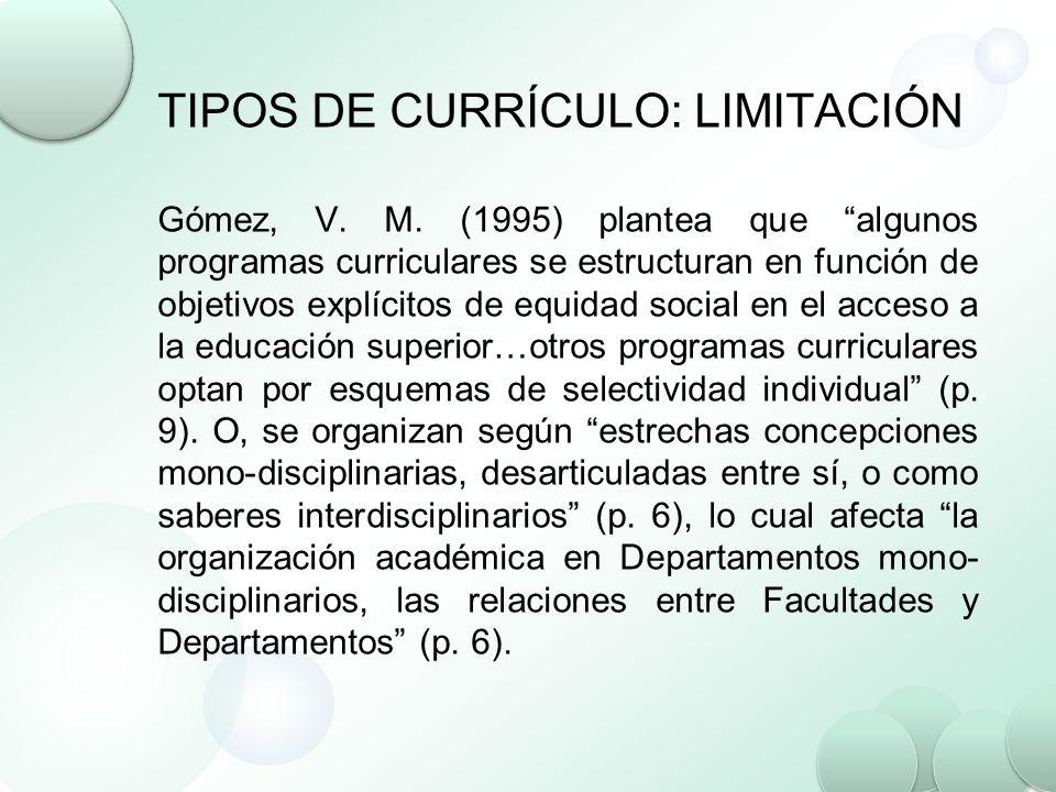 TIPOS DE CURRÍCULO: LIMITACIÓN Gómez, V. M. (1995) plantea que algunos programas curriculares se estructuran en función de objetivos explícitos de equ