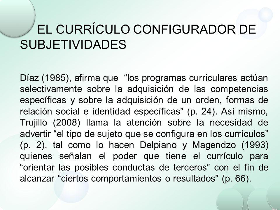 EL CURRÍCULO CONFIGURADOR DE SUBJETIVIDADES Díaz (1985), afirma que los programas curriculares actúan selectivamente sobre la adquisición de las compe